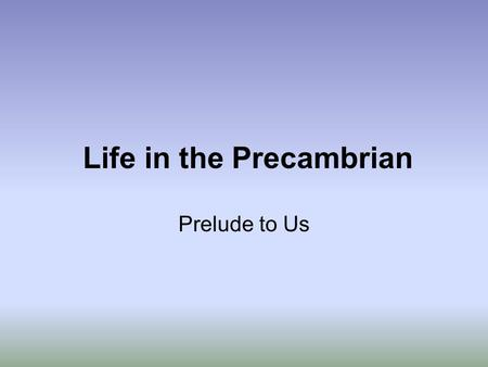 Life in the Precambrian Prelude to Us. Major Steps in the Precambrian Evolution of Life 1.Origin of Life (4.0 - 3.8 Gyrs) 2.Photosynthesis (3.8 - 3.5.