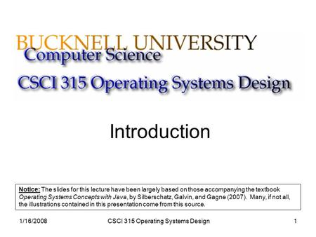 1/16/2008CSCI 315 Operating Systems Design1 Introduction Notice: The slides for this lecture have been largely based on those accompanying the textbook.