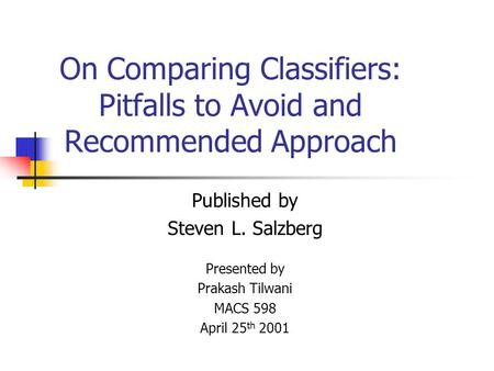 On Comparing Classifiers: Pitfalls to Avoid and Recommended Approach Published by Steven L. Salzberg Presented by Prakash Tilwani MACS 598 April 25 th.