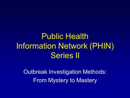 Public Health Information Network (PHIN) Series II Outbreak Investigation Methods: From Mystery to Mastery.