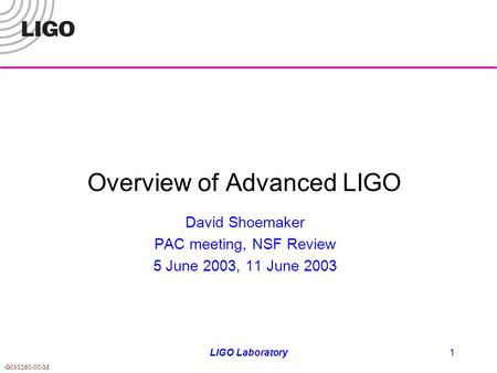 G030260-00-M LIGO Laboratory1 Overview of Advanced LIGO David Shoemaker PAC meeting, NSF Review 5 June 2003, 11 June 2003.