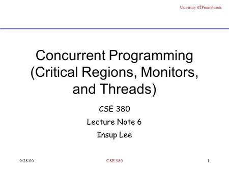 University of Pennsylvania 9/28/00CSE 3801 Concurrent Programming (Critical Regions, Monitors, and Threads) CSE 380 Lecture Note 6 Insup Lee.