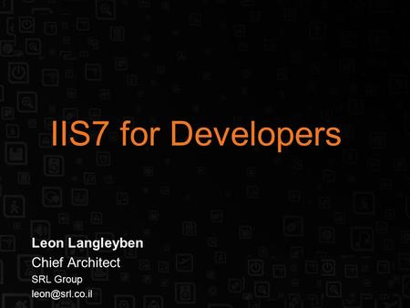 IIS7 for Developers Leon Langleyben Chief Architect SRL Group