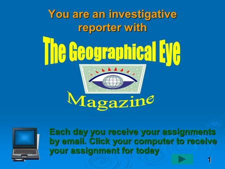 1 You are an investigative reporter with Each day you receive your assignments by email. Click your computer to receive your assignment for today.