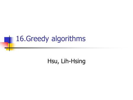 16.Greedy algorithms Hsu, Lih-Hsing. Computer Theory Lab. Chapter 16P.2 16.1 An activity-selection problem Suppose we have a set S = {a 1, a 2,..., a.