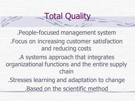 Total Quality.People-focused management system.Focus on increasing customer satisfaction and reducing costs.A systems approach that integrates organizational.