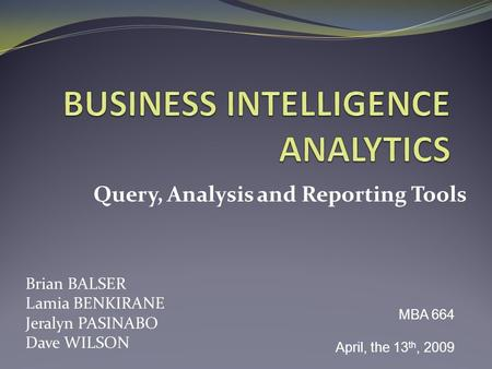 Query, Analysis and Reporting Tools Brian BALSER Lamia BENKIRANE Jeralyn PASINABO Dave WILSON MBA 664 April, the 13 th, 2009.