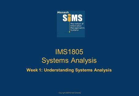 Copyright 2004 Monash University IMS1805 Systems Analysis Week 1: Understanding Systems Analysis.