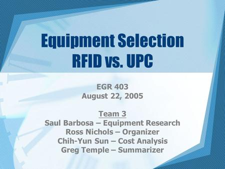 Equipment Selection RFID vs. UPC EGR 403 August 22, 2005 Team 3 Saul Barbosa – Equipment Research Ross Nichols – Organizer Chih-Yun Sun – Cost Analysis.