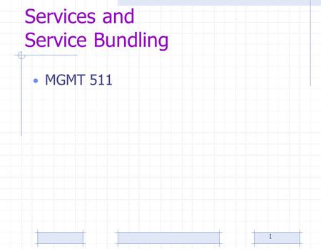 1 Services and Service Bundling MGMT 511. 2 Services and Service Bundling A service is fundamentally different than manufacturing Service bundling provides.