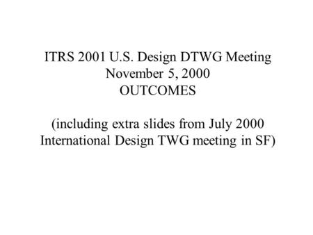 ITRS 2001 U.S. Design DTWG Meeting November 5, 2000 OUTCOMES (including extra slides from July 2000 International Design TWG meeting in SF)