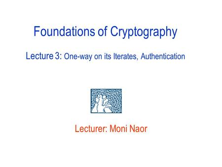 Lecturer: Moni Naor Foundations of Cryptography Lecture 3: One-way on its Iterates, Authentication.