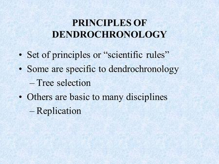 "PRINCIPLES OF DENDROCHRONOLOGY Set of principles or ""scientific rules"" Some are specific to dendrochronology –Tree selection Others are basic to many disciplines."