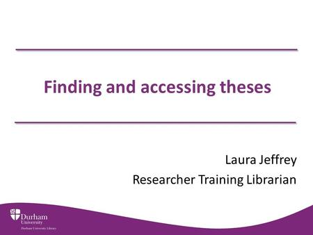 Finding and accessing theses Laura Jeffrey Researcher Training Librarian.