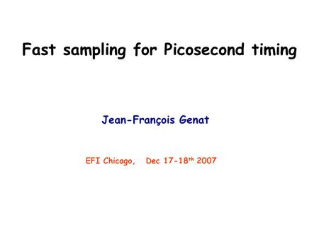 Fast sampling for Picosecond timing Jean-François Genat EFI Chicago, Dec 17-18 th 2007.