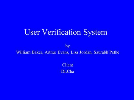 User Verification System by William Baker, Arthur Evans, Lisa Jordan, Saurabh Pethe Client Dr.Cha.