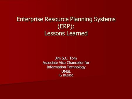 Enterprise Resource Planning Systems (ERP): Lessons Learned Jim S.C. Tom Associate Vice Chancellor for Information Technology UMSL for BA5800.