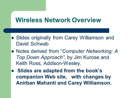 "Wireless Network Overview Slides originally from Carey Williamson and David Schwab Notes derived from ""Computer Networking: A Top Down Approach"", by Jim."