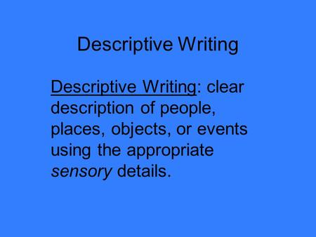 Descriptive Writing Descriptive Writing: clear description of people, places, objects, or events using the appropriate sensory details.