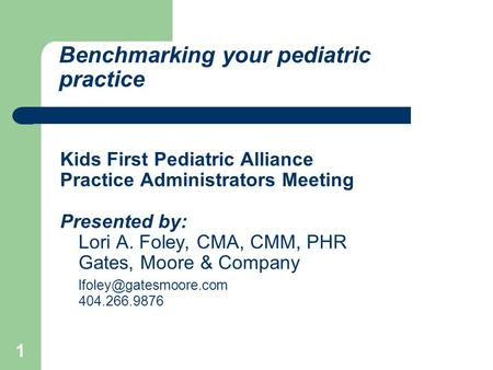 1 Benchmarking your pediatric practice Kids First Pediatric Alliance Practice Administrators Meeting Presented by: Lori A. Foley, CMA, CMM, PHR Gates,