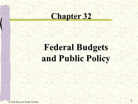 1 Federal Budgets and Public Policy Chapter 32 © 2006 Thomson/South-Western.