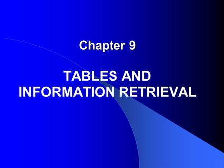 Chapter 9 Chapter 9 TABLES AND INFORMATION RETRIEVAL.
