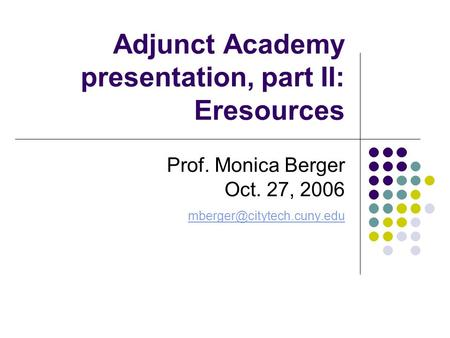 Adjunct Academy presentation, part II: Eresources Prof. Monica Berger Oct. 27, 2006