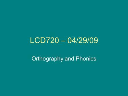 LCD720 – 04/29/09 Orthography and Phonics. Announcements Practice homework assignment about orthography Next week: graded homework assignment due (on.