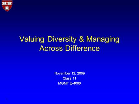 1 Valuing Diversity & Managing Across Difference November 12, 2009 Class 11 MGMT E-4000.