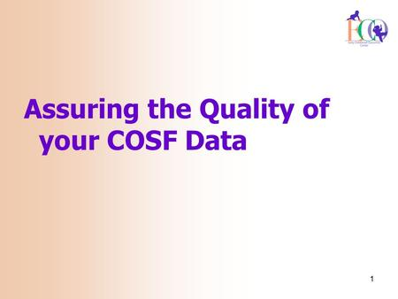 1 Assuring the Quality of your COSF Data. 2 What factors work to improve the quality of your data? What factors work to lessen the quality of your data?