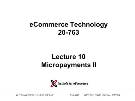 20-763 ELECTRONIC PAYMENT SYSTEMSFALL 2001COPYRIGHT © 2001 MICHAEL I. SHAMOS eCommerce Technology 20-763 Lecture 10 Micropayments II.