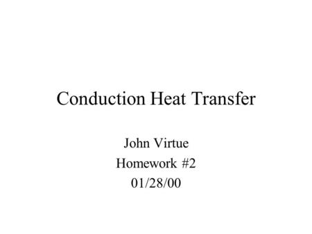 Conduction Heat Transfer John Virtue Homework #2 01/28/00.