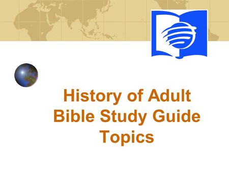 History of Adult Bible Study Guide Topics. ABSG History of Topics Books vs Topics 1886 to 1985 130 Bible books 294 topical Since 1985 52 Bible books 20.