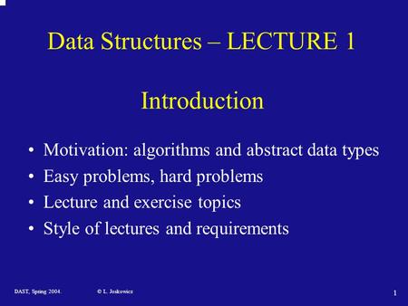 DAST, Spring 2004. © L. Joskowicz 1 Data Structures – LECTURE 1 Introduction Motivation: algorithms and abstract data types Easy problems, hard problems.