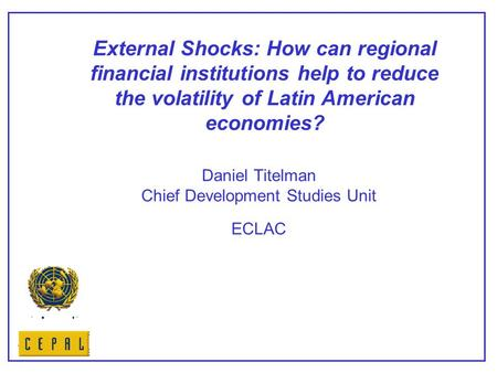 Daniel Titelman Chief Development Studies Unit ECLAC External Shocks: How can regional financial institutions help to reduce the volatility of Latin American.