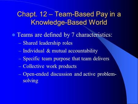 Chapt. 12 – Team-Based Pay in a Knowledge-Based World Teams are defined by 7 characteristics: – Shared leadership roles – Individual & mutual accountability.