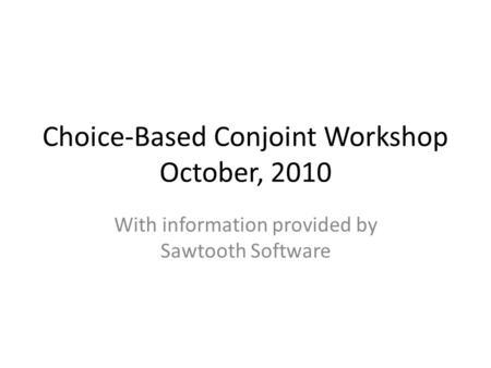 Choice-Based Conjoint Workshop October, 2010 With information provided by Sawtooth Software.