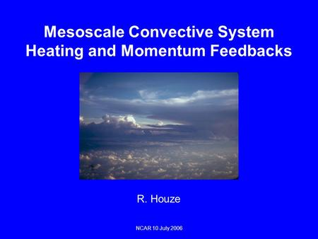 Mesoscale Convective System Heating and Momentum Feedbacks R. Houze NCAR 10 July 2006.