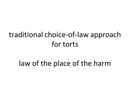 Traditional choice-of-law approach for torts law of the place of the harm.