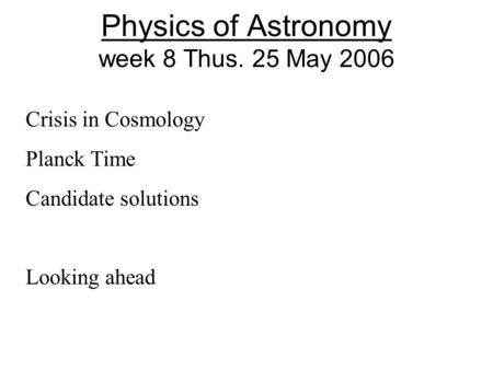 Physics of Astronomy week 8 Thus. 25 May 2006 Crisis in Cosmology Planck Time Candidate solutions Looking ahead.