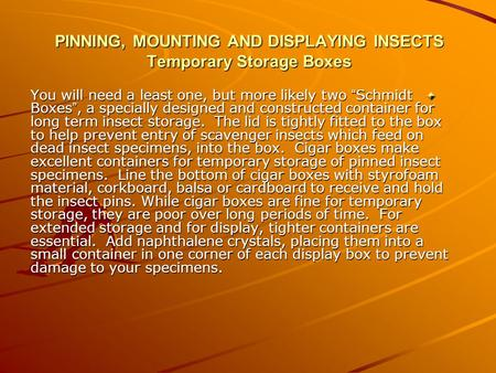 "PINNING, MOUNTING AND DISPLAYING INSECTS Temporary Storage Boxes You will need a least one, but more likely two "" Schmidt Boxes "", a specially designed."
