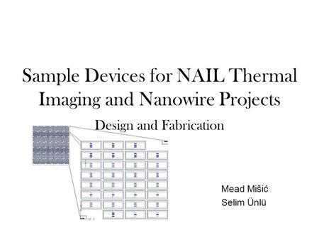 Sample Devices for NAIL Thermal Imaging and Nanowire Projects Design and Fabrication Mead Mišić Selim Ünlü.