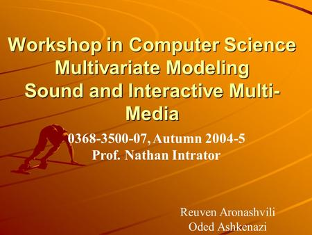 Workshop in Computer Science Multivariate Modeling Sound and Interactive Multi-Media 0368-3500-07, Autumn 2004-5 Prof. Nathan Intrator Reuven Aronashvili.