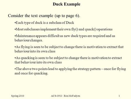 Spring 2010ACS-3913 Ron McFadyen1 Duck Example Consider the text example (up to page 6). Each type of duck is a subclass of Duck Most subclasses implement.