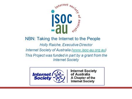 NBN: Taking the Internet to the People Holly Raiche, Executive Director Internet Society of Australia (www.isoc-au.org.au)www.isoc-au.org.au This Project.