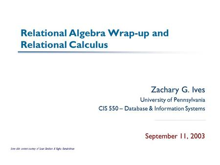 Relational Algebra Wrap-up and Relational Calculus Zachary G. Ives University of Pennsylvania CIS 550 – Database & Information Systems September 11, 2003.