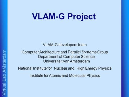 Virtual Lab AMsterdam VLAM-G Project VLAM-G developers team Computer Architecture and Parallel Systems Group Department of Computer Science Universiteit.