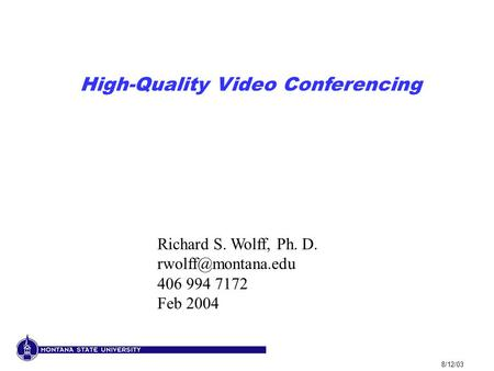 8/12/03 High-Quality Video Conferencing Richard S. Wolff, Ph. D. 406 994 7172 Feb 2004.