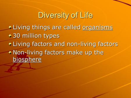 Diversity of Life Living things are called organisms 30 million types Living factors and non-living factors Non-living factors make up the biosphere.