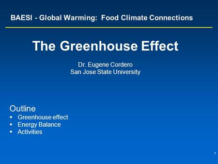 1 BAESI - Global Warming: Food Climate Connections The Greenhouse Effect Dr. Eugene Cordero San Jose State University Outline  Greenhouse effect  Energy.